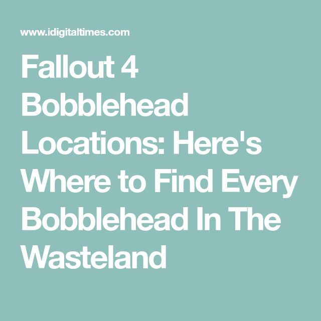 Fallout 4 Bobblehead Locations: Here's Where to Find Every Bobblehead In The Wasteland