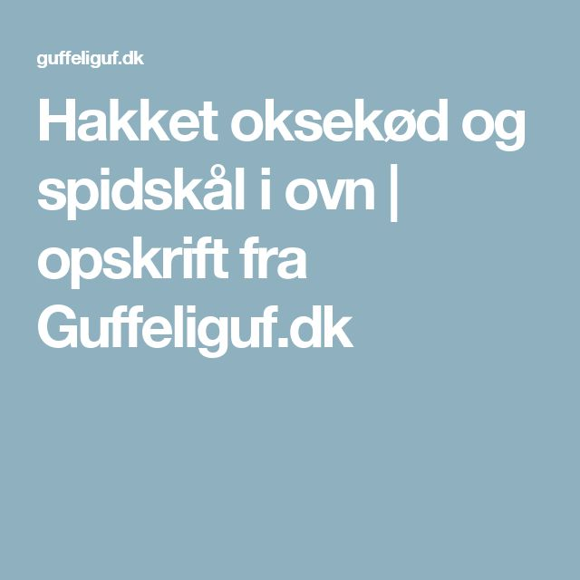 Hakket oksekød og spidskål i ovn | opskrift fra Guffeliguf.dk