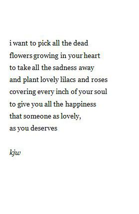 I want to pick all the dead flowers growing in your heart. to take all the sadness away and plant lovely lilacs and Roses covering every inch of your soul to give you all the happiness that someone as lovely as you deserves.