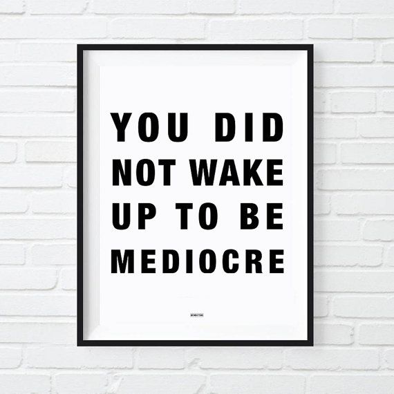 You Did Not Wake Up Today To Be Mediocre Print. Brilliant motivational quote perfect to hang in the office