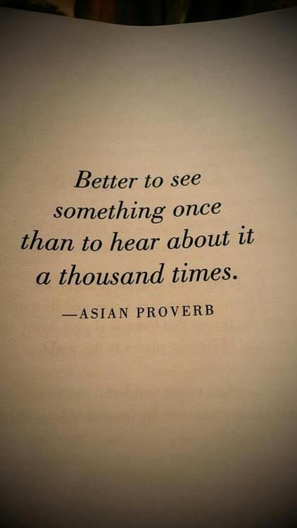 """Better to see something once than to hear about it a thousand times."""