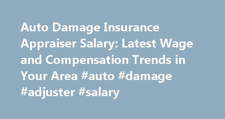 Auto Damage Insurance Appraiser Salary: Latest Wage and Compensation Trends in Your Area #auto #damage #adjuster #salary http://bahamas.nef2.com/auto-damage-insurance-appraiser-salary-latest-wage-and-compensation-trends-in-your-area-auto-damage-adjuster-salary/  Salary for Insurance Appraisers of Auto Damages SEE MORE SALARIES FOR FINANCE PROFESSIONALS When automobile damage occurs, insurance appraisers evaluate the validity of claims and determine the cost of repairs. They prepare insurance…