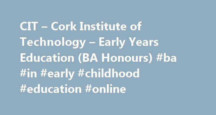 CIT – Cork Institute of Technology – Early Years Education (BA Honours) #ba #in #early #childhood #education #online http://iowa.remmont.com/cit-cork-institute-of-technology-early-years-education-ba-honours-ba-in-early-childhood-education-online/  # Early Years Education (BA Honours) Full-time course duration: Admission Requirements: Graduates who achieve the specified level of academic performance in the Bachelor of Arts in Early Year Education or equivalent are eligible to apply for the…