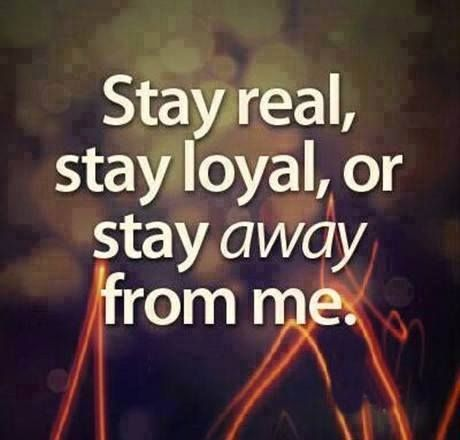 """""""Stay real, stay loyal, or stay *away* from me."""""""