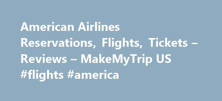 American Airlines Reservations, Flights, Tickets – Reviews – MakeMyTrip US #flights #america http://flight.remmont.com/american-airlines-reservations-flights-tickets-reviews-makemytrip-us-flights-america-4/  #flights america # American Airlines In keeping with their commitment to timeliness, American Airlines informs its travellers regarding any changes in flight timing via SMS to provide a seamless and... Read more >