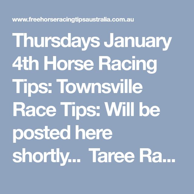 Thursdays January 4th Horse Racing Tips: Townsville Race Tips:  Will be posted here shortly...   Taree Race Tips:  Race 1: 1, 2, 10, 4 Race 2: 1, 7, 3, 10 Race 3 will be posted here shortly... Race 4 Onward's Membership Starting From Just $9 > Here.