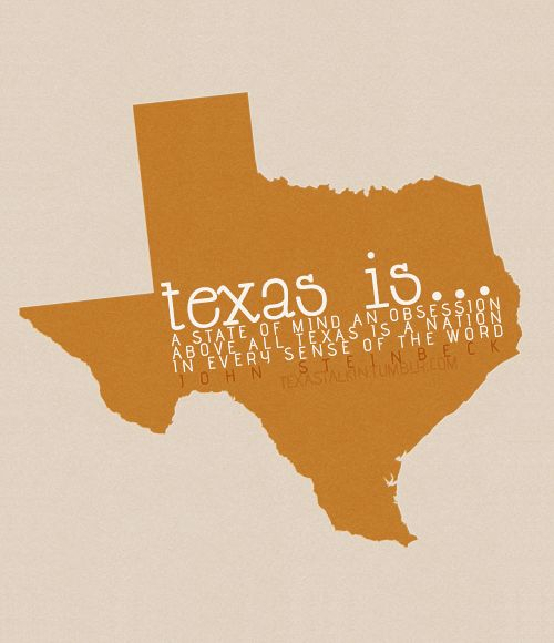 """""""Texas is a state of mind, an obsession. Above all, Texas is a nation in every sense of the word."""" -John Steinbeck"""