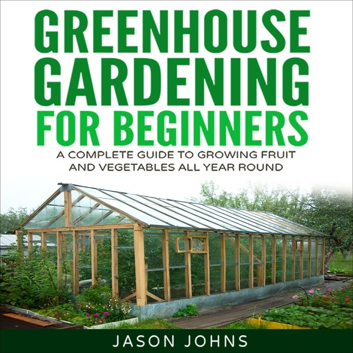 2017 Greenhouse Gardening A Beginners Guide To Growing Fruit And Vegetables All Year Audiobook By Jason Johns Jason Johns Gardening For Beginners Greenhouse Gardening Easy Garden