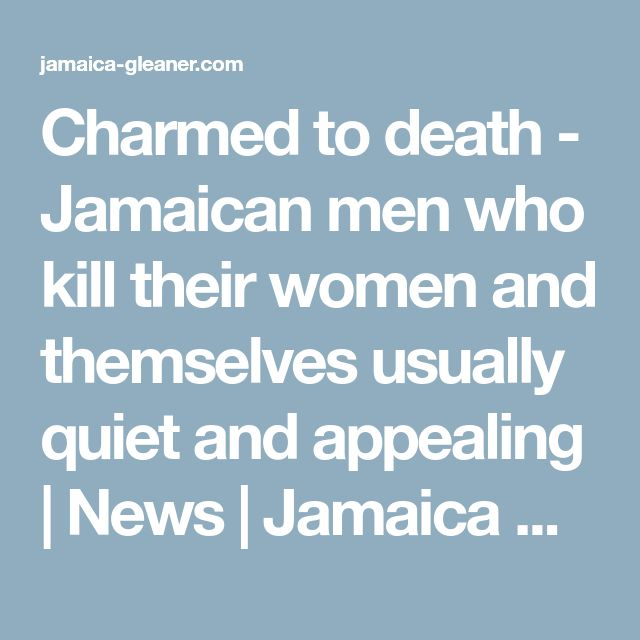 Charmed to death - Jamaican men who kill their women and themselves usually quiet and appealing | News | Jamaica Gleaner