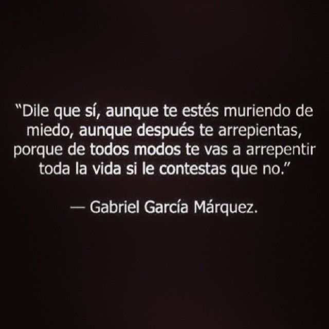 """""""Say yes, even if you're scared to death, even if you regret later, cause anyway you'll regret your whole life if you say no"""" Gabriel Garcia Marquez #quote #gabrielgarcia #frase"""