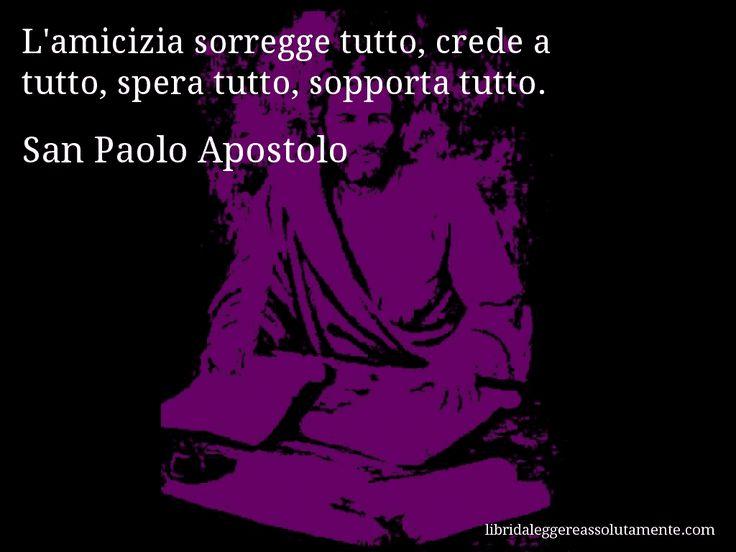 Aforisma di San Paolo Apostolo , L'amicizia sorregge tutto, crede a tutto, spera tutto, sopporta tutto.