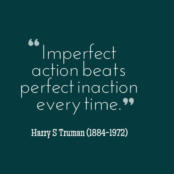 "Harry S Truman Quotes: ""Imperfect Action Beats Perfect Inaction Every Time"
