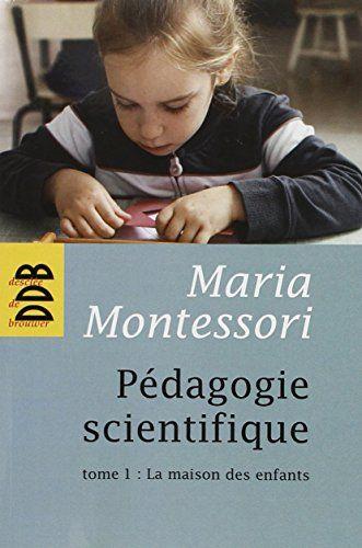 Pédagogie scientifique : Tome 1, La maison des enfants de Maria Montessori