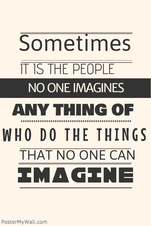 """Sometimes it is the people no one imagines anything of who do the things that no one can imagine."" ― The Imitation Game"