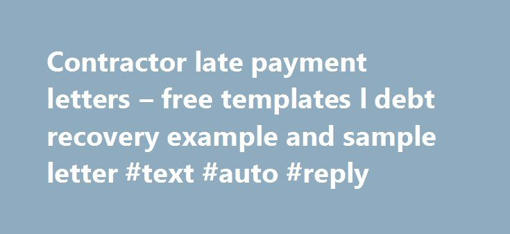 Contractor late payment letters – free templates l debt recovery example and sample letter #text #auto #reply http://reply.remmont.com/contractor-late-payment-letters-free-templates-l-debt-recovery-example-and-sample-letter-text-auto-reply/  Contractor late payment letters – free templates As the former chairman of the Federation of Small Businesses, John Walker, once admitted There are always going to be companies that pay late. Well, if that s the case, contractors should arm themselves…