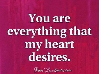 You Are Everything That My Heart Desires Qoutes Love Quotes
