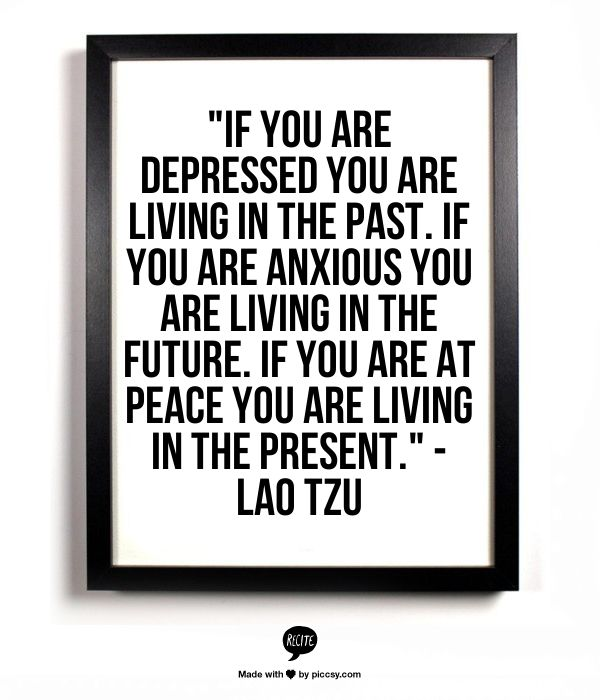 """""""If you are depressed you are living in the past, if you are anxious you are living in the future..."""" - Lao Tzu"""