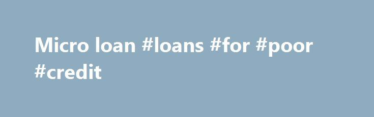 Micro loan #loans #for #poor #credit http://loan-credit.nef2.com/micro-loan-loans-for-poor-credit/  #micro loan # A Simple Guide to Microloans What it is: The Small Business Administration established a Microloan Program in 1992 to increase the availability of very small loans to small-business borrowers. The program had doled out thousands of loans to businesses. Money has gone toward a wide range of uses: working capital, inventory, supplies, furniture, fixtures, machinery and equipment…