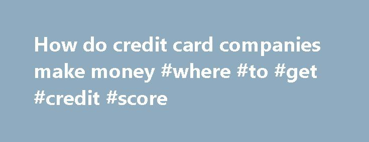 How do credit card companies make money #where #to #get #credit #score http://credit-loan.nef2.com/how-do-credit-card-companies-make-money-where-to-get-credit-score/  #credit card companies # How do credit card companies make money? Fima2011 Answered Last How a Credit Card Company Makes MoneyCredit Card Companies make money in a number of ways. 1. Fees (annual fee, overlimit, past due, etc) 2. Interest on the revolving loan if a credit card balance is not paid in full each month. 3. The card…