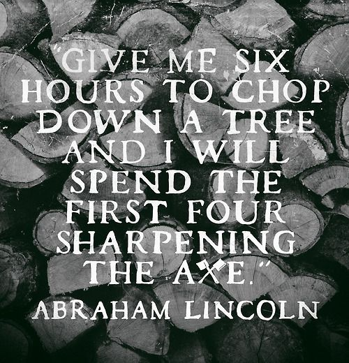 """""""Give me six hours to chop down a tree and I will spend the first four sharpening the axe."""" — Abraham Lincoln"""