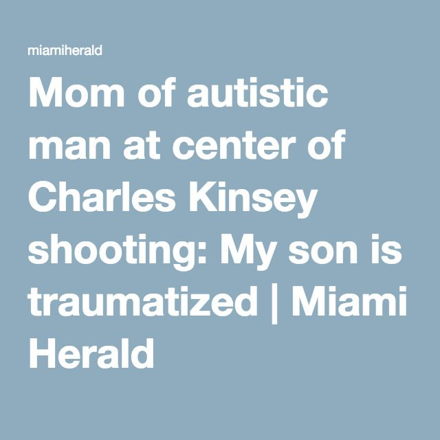 Mom of autistic man at center of Charles Kinsey shooting: My son is traumatized | Miami Herald