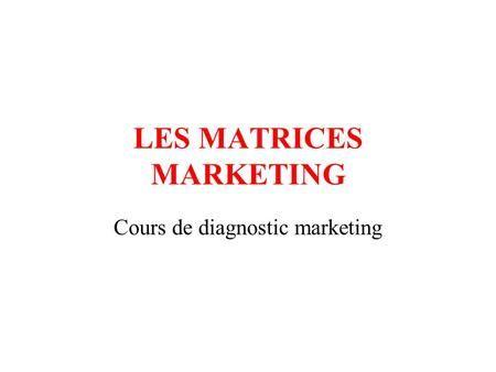 LES MATRICES MARKETING Cours de diagnostic marketing.