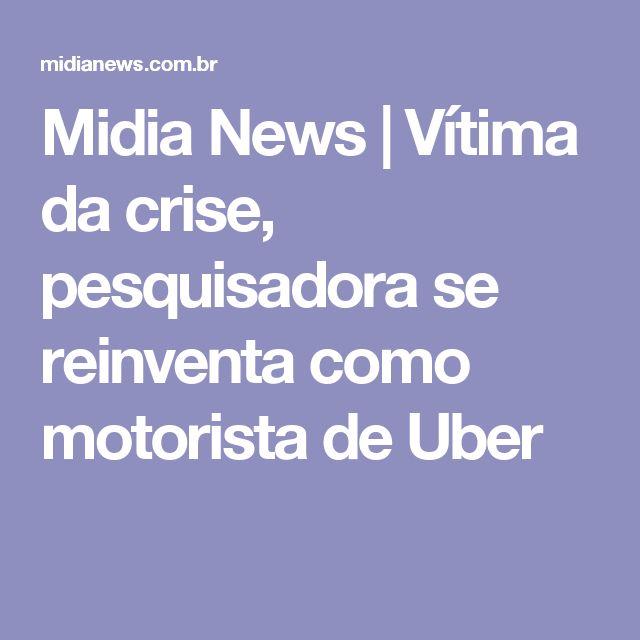 Midia News | Vítima da crise, pesquisadora se reinventa como motorista de Uber