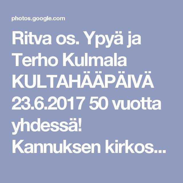 Ritva os. Ypyä ja Terho Kulmala KULTAHÄÄPÄIVÄ                                23.6.2017                                           50 vuotta yhdessä!                           Kannuksen kirkossa vihkimisen suoritti Rovasti Lauri Kujanpää. Häät Ritvan lapsuuden kodissa. Juhlat jatkui Kalajoen hiekkasärkillä / Matkailuhotelli.     Kiitos Ritva!                                        Jumalalle kiitos kaikesta! - Google Kuvat
