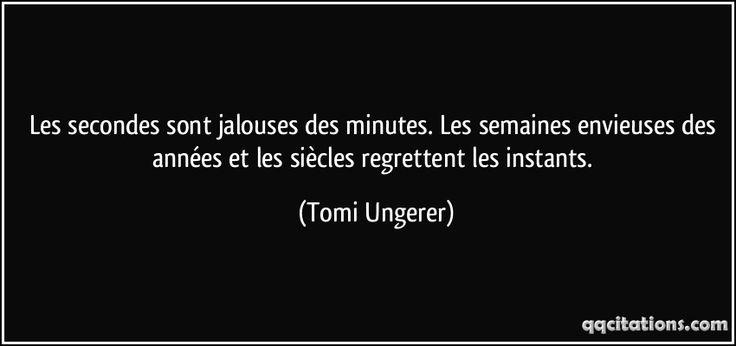Les secondes sont jalouses des minutes. Les semaines envieuses des années et les siècles regrettent les instants. - Tomi Ungerer