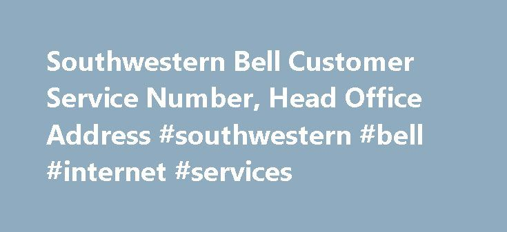 Southwestern Bell Customer Service Number, Head Office Address #southwestern #bell #internet #services http://reply.nef2.com/southwestern-bell-customer-service-number-head-office-address-southwestern-bell-internet-services/  # Southwestern Bell Customer Service Number, Head Office Address Southwestern Bell customer care contact information like Customer Helpline Number, Email Id, Dealers, Head Office Addresses is provided below to help the customers get the services easily. Southwestern Bell…