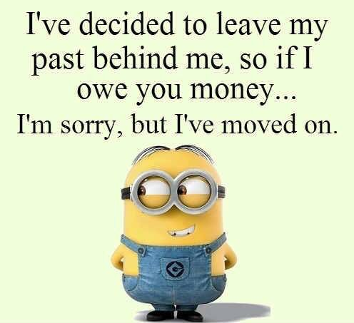 I've decided to leave my past behind me so if I owe you money sorry but I've moved on