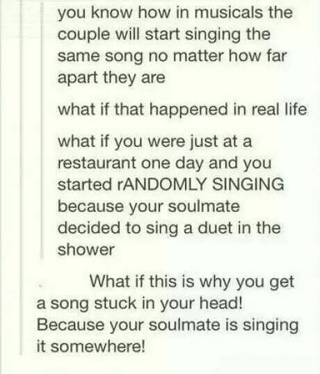 "If this is true then my freaking soul mate needs to quit sing ""English Teacher"" from Bye Bye Birdie. Or I need to quit singing it in my head. I may have started this round....Curse being in a musical."