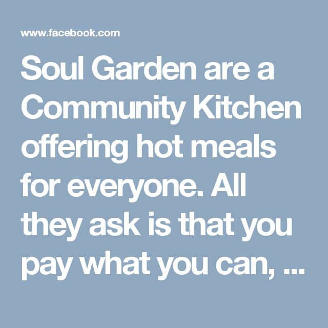 Soul Garden are a Community Kitchen offering hot meals for everyone. All they ask is that you pay what you can, when you can to keep the project going