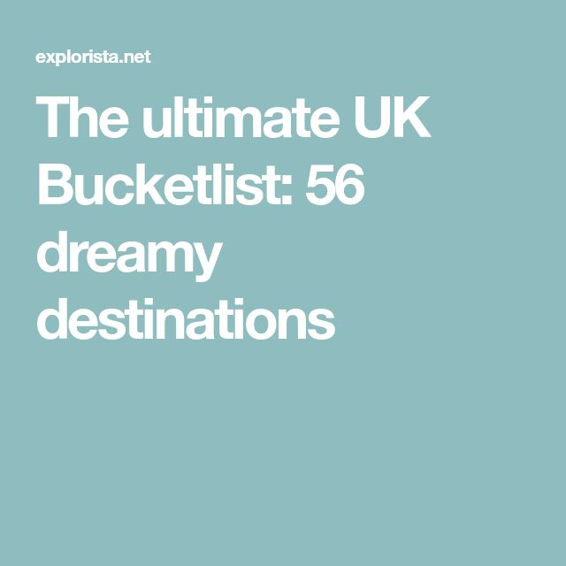 The ultimate UK Bucketlist: 56 dreamy destinations