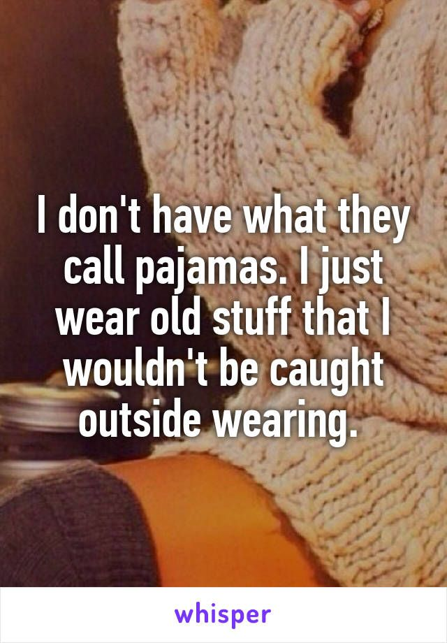 I don't have what they call pajamas. I just wear old stuff that I wouldn't be…