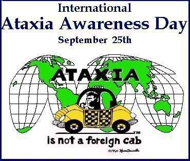 """Ataxia Awareness Day September 25th, 2013: What is Ataxia? According to the National Ataxia Foundation: """"The word """"ataxia"""", comes from the Greek word, """" a taxis"""" meaning """"without order or incoordination"""". The word ataxia means without coordination. People with ataxia have problems with coordination because parts of the nervous system that control movement and balance are affected. Ataxia may affect the fingers, hands, arms, legs, body, speech, and eye movements."""""""