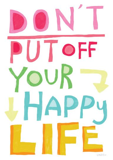 Don't put off your happy life.  No one and no thing can make you happy - only YOU have that power! Don't wait for the right one or right thing - the time is NOW. Be Happy! :-)