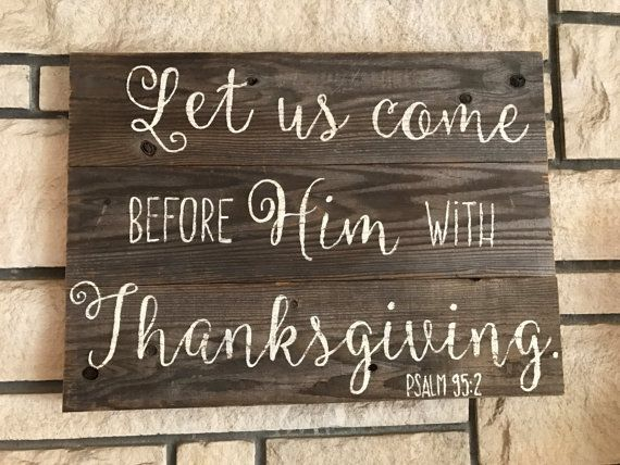 Let us come before Him with Thanksgiving. Psalm 95:2 Wood