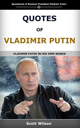 Quotes Of Vladimir Putin: Vladimir Putin in his own words by Scott Wilson http://www.amazon.co.uk/dp/B01AJ78QYA/ref=cm_sw_r_pi_dp_2j9Lwb0ZY9NRE