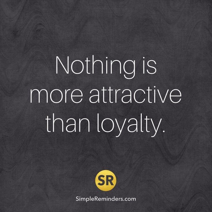 Nothing is more attractive than loyalty.