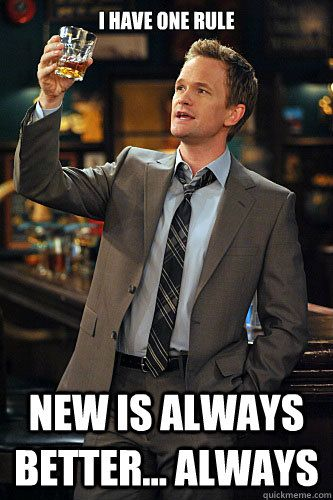 Image result for Barney stinson i have one rule new is better