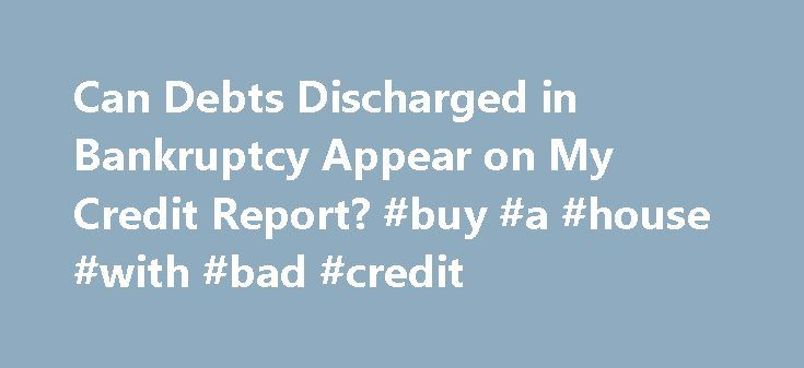 Can Debts Discharged in Bankruptcy Appear on My Credit Report? #buy #a #house #with #bad #credit http://credits.remmont.com/can-debts-discharged-in-bankruptcy-appear-on-my-credit-report-buy-a-house-with-bad-credit/  #my credit # Can Debts Discharged in Bankruptcy Appear on My Credit Report? If you discharged debts in bankruptcy, here's how they should (and should not) be listed on your credit report. When you file bankruptcy and receive a discharge…  Read moreThe post Can Debts Discharged in…