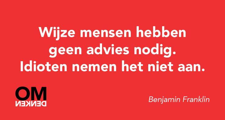 Wijze mensen hebben geen advies nodig. Idioten nemen het niet aan. (Benjamin Franklin)