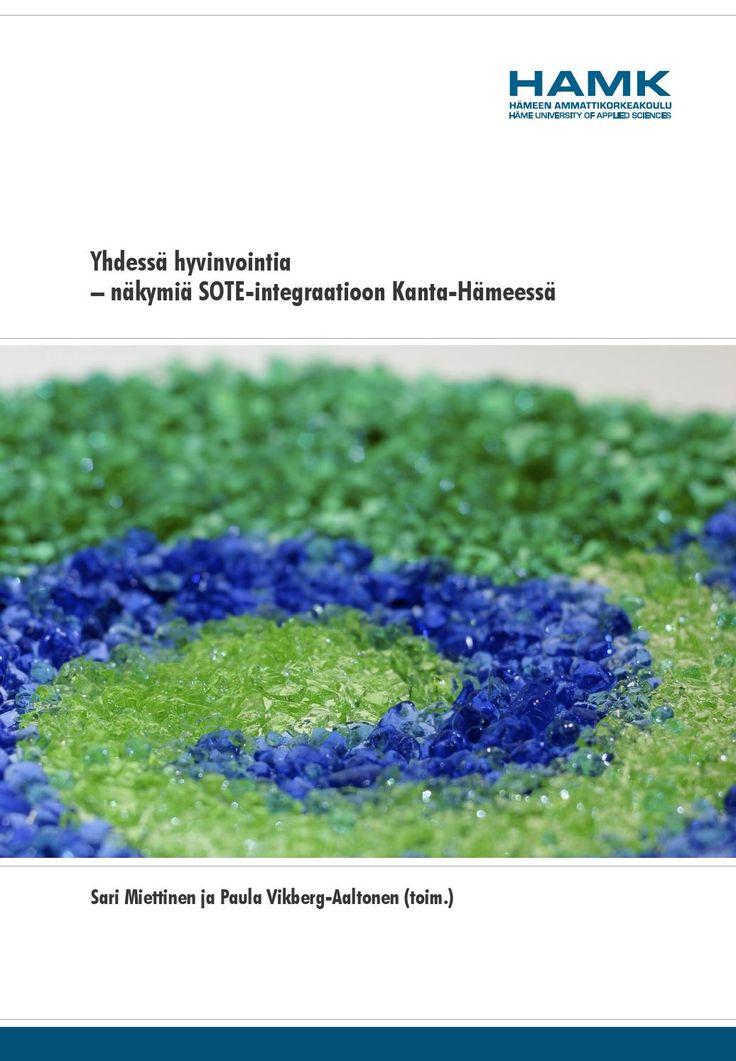 Yhdessä hyvinvointia – näkymiä SOTE-integraatioon Kanta-Hämeessä  Sari Miettinen ja Paula Vikberg-Aaltonen (toim.). 2015. HAMKin julkaisuja.