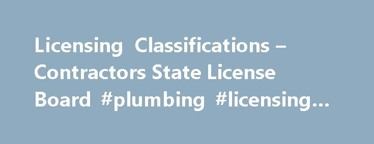 Licensing Classifications – Contractors State License Board #plumbing #licensing #board http://rhode-island.remmont.com/licensing-classifications-contractors-state-license-board-plumbing-licensing-board/  # C-36 – Plumbing Contractor California Code of Regulations Title 16, Division 8, Article 3. Classifications A plumbing contractor provides a means for a supply of safe water, ample in volume and of suitable temperature for the purpose intended and the proper disposal of fluid waste from…