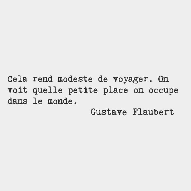 Traveling makes you humble. You see what a tiny place you occupy in the world. — Gustave Flaubert, French writer