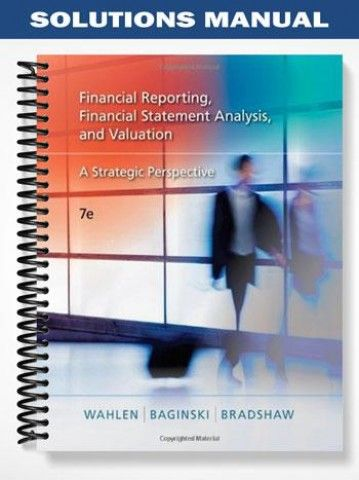 Solutions Manual Financial Reporting Financial Statement Analysis Valuation A Strategic Perspective 7th Edition Wahlen  at https://fratstock.eu/Solutions-Manual-Financial-Reporting-Financial-Statement-Analysis-Valuation-A-Strategic-Perspective-7th-Edition-Wahlen
