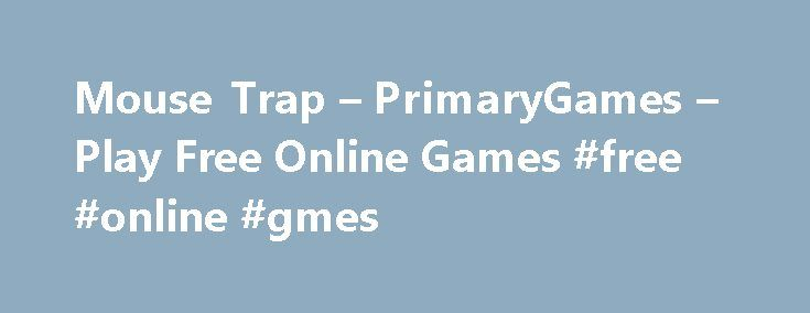 Mouse Trap – PrimaryGames – Play Free Online Games #free #online #gmes http://game.remmont.com/mouse-trap-primarygames-play-free-online-games-free-online-gmes/  Games at PrimaryGames PrimaryGames is the fun place to learn and play! Play cool games. math games, reading games, girl games, puzzles, sports games, print coloring pages, read online storybooks, and hang out with friends while playing one of the many virtual worlds found on PrimaryGames. Play your favorite Virtual Worlds right here…