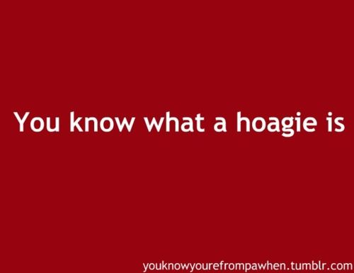 Philly ~ You know you're from Pennsylvania when... [A hoagie is what other people call a submarine or sub sandwich]