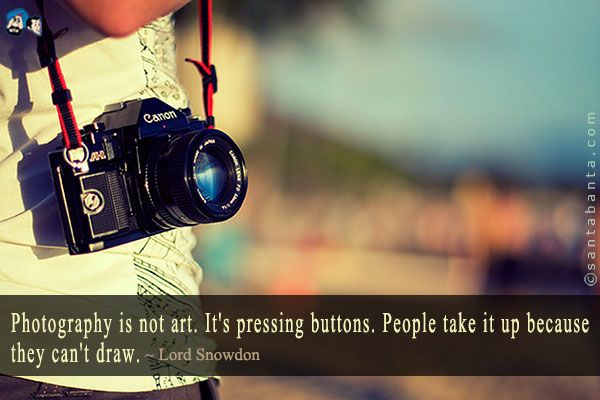 Photography is not art. It's pressing buttons. People take it up because they can't draw.